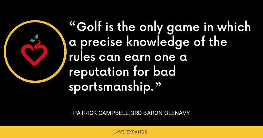 Golf is the only game in which a precise knowledge of the rules can earn one a reputation for bad sportsmanship. - Patrick Campbell, 3rd Baron Glenavy