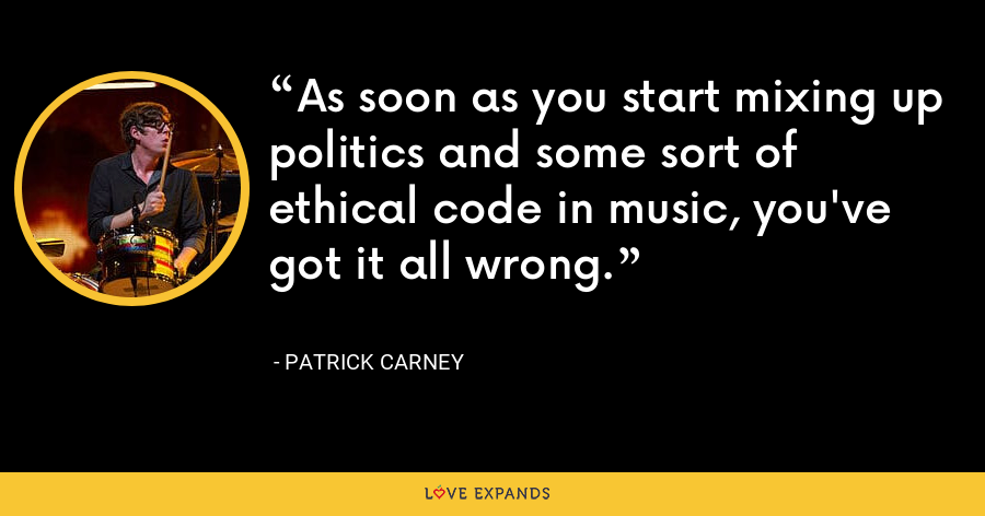 As soon as you start mixing up politics and some sort of ethical code in music, you've got it all wrong. - Patrick Carney