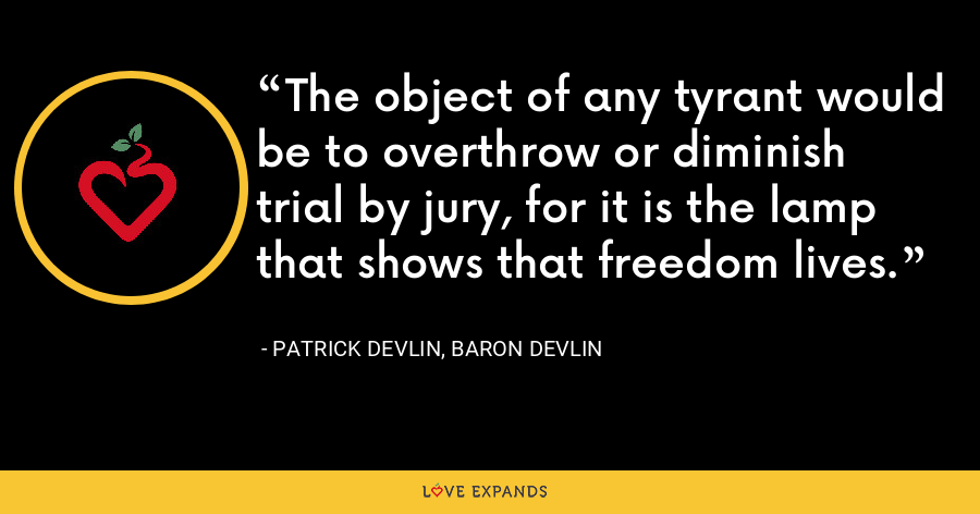 The object of any tyrant would be to overthrow or diminish trial by jury, for it is the lamp that shows that freedom lives. - Patrick Devlin, Baron Devlin