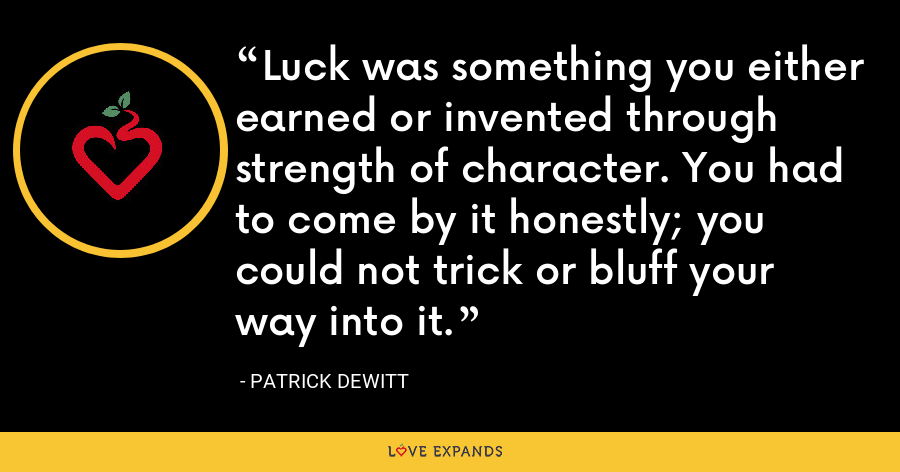 Luck was something you either earned or invented through strength of character. You had to come by it honestly; you could not trick or bluff your way into it. - Patrick deWitt