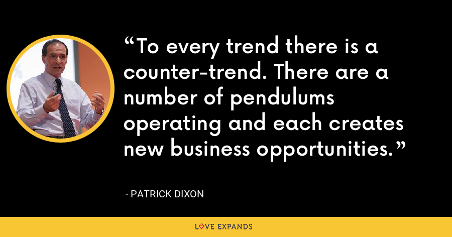 To every trend there is a counter-trend. There are a number of pendulums operating and each creates new business opportunities. - Patrick Dixon