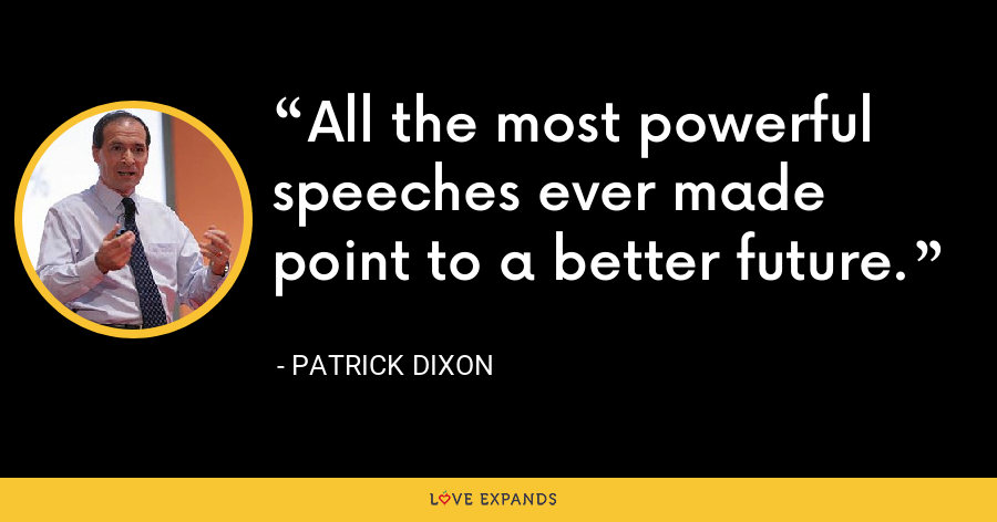 All the most powerful speeches ever made point to a better future. - Patrick Dixon