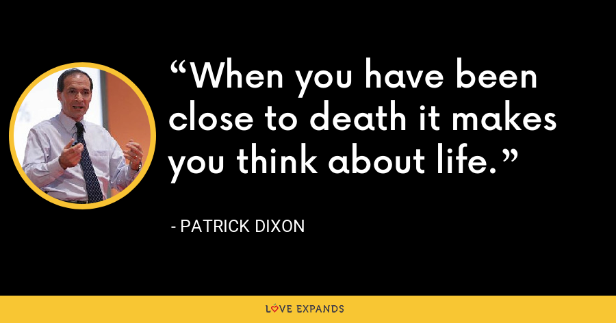 When you have been close to death it makes you think about life. - Patrick Dixon