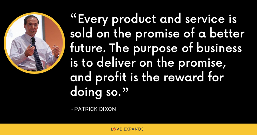 Every product and service is sold on the promise of a better future. The purpose of business is to deliver on the promise, and profit is the reward for doing so. - Patrick Dixon