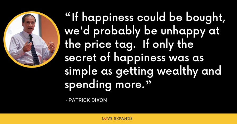 If happiness could be bought, we'd probably be unhappy at the price tag.  If only the secret of happiness was as simple as getting wealthy and spending more. - Patrick Dixon