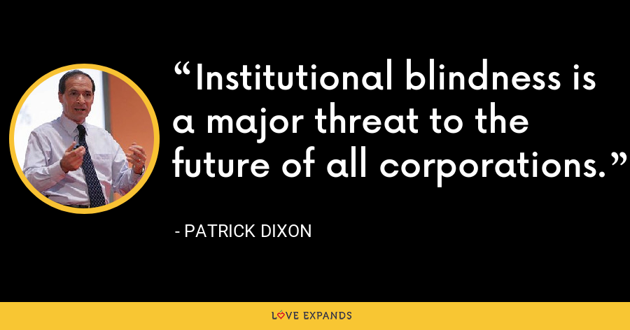 Institutional blindness is a major threat to the future of all corporations. - Patrick Dixon
