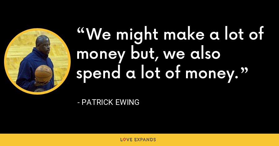 We might make a lot of money but, we also spend a lot of money. - Patrick Ewing