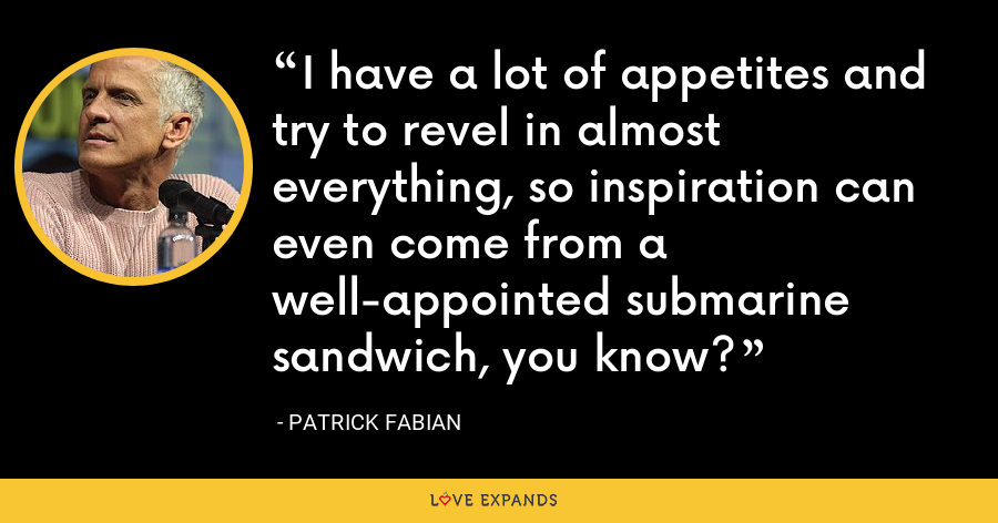 I have a lot of appetites and try to revel in almost everything, so inspiration can even come from a well-appointed submarine sandwich, you know? - Patrick Fabian