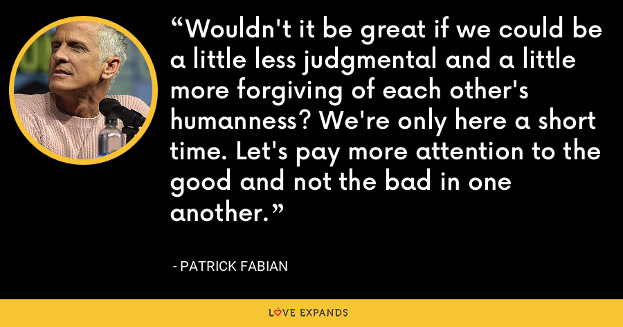 Wouldn't it be great if we could be a little less judgmental and a little more forgiving of each other's humanness? We're only here a short time. Let's pay more attention to the good and not the bad in one another. - Patrick Fabian