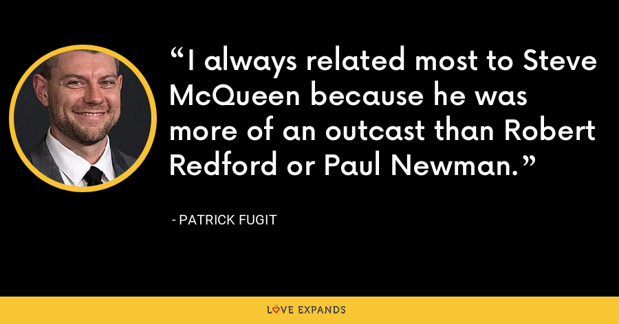 I always related most to Steve McQueen because he was more of an outcast than Robert Redford or Paul Newman. - Patrick Fugit