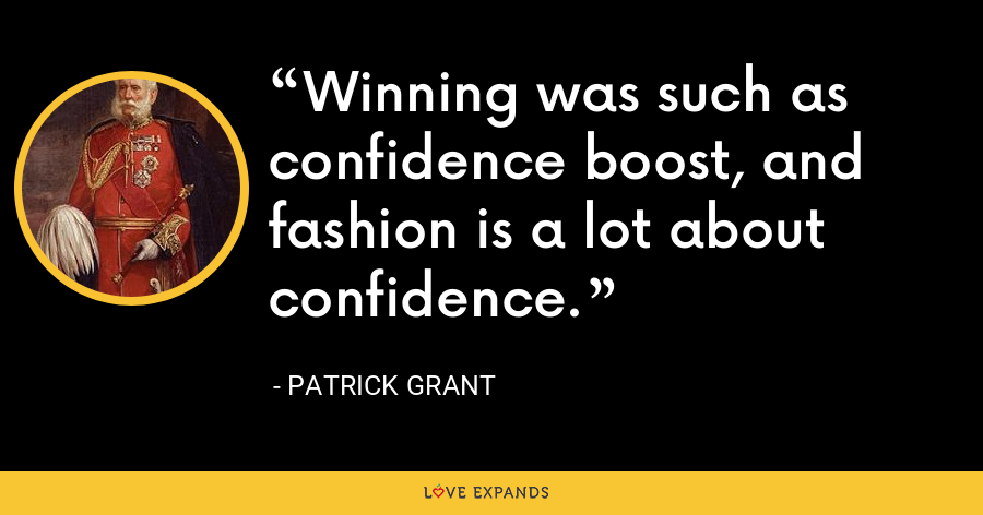 Winning was such as confidence boost, and fashion is a lot about confidence. - Patrick Grant