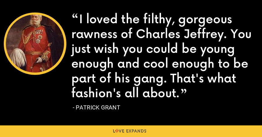 I loved the filthy, gorgeous rawness of Charles Jeffrey. You just wish you could be young enough and cool enough to be part of his gang. That's what fashion's all about. - Patrick Grant