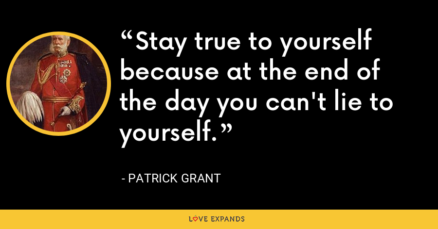 Stay true to yourself because at the end of the day you can't lie to yourself. - Patrick Grant