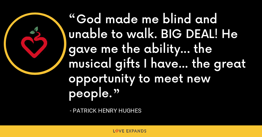God made me blind and unable to walk. BIG DEAL! He gave me the ability... the musical gifts I have... the great opportunity to meet new people. - Patrick Henry Hughes
