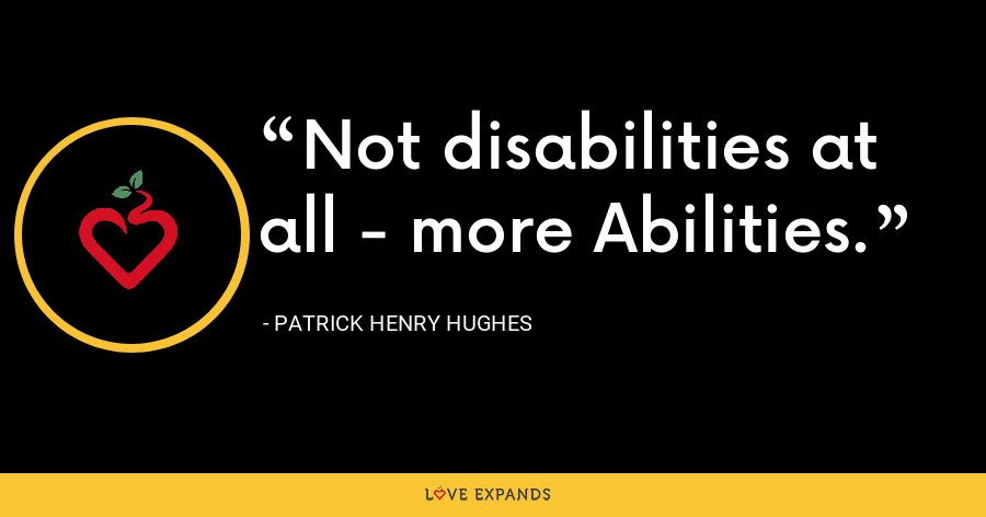 Not disabilities at all - more Abilities. - Patrick Henry Hughes
