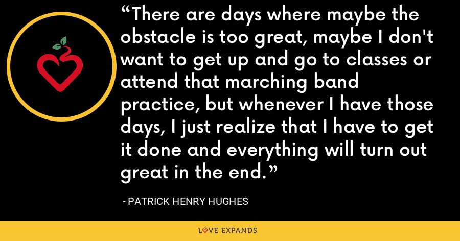 There are days where maybe the obstacle is too great, maybe I don't want to get up and go to classes or attend that marching band practice, but whenever I have those days, I just realize that I have to get it done and everything will turn out great in the end. - Patrick Henry Hughes