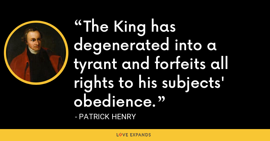The King has degenerated into a tyrant and forfeits all rights to his subjects' obedience. - Patrick Henry