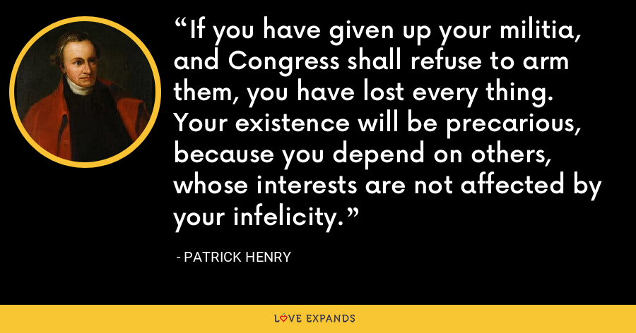 If you have given up your militia, and Congress shall refuse to arm them, you have lost every thing. Your existence will be precarious, because you depend on others, whose interests are not affected by your infelicity. - Patrick Henry