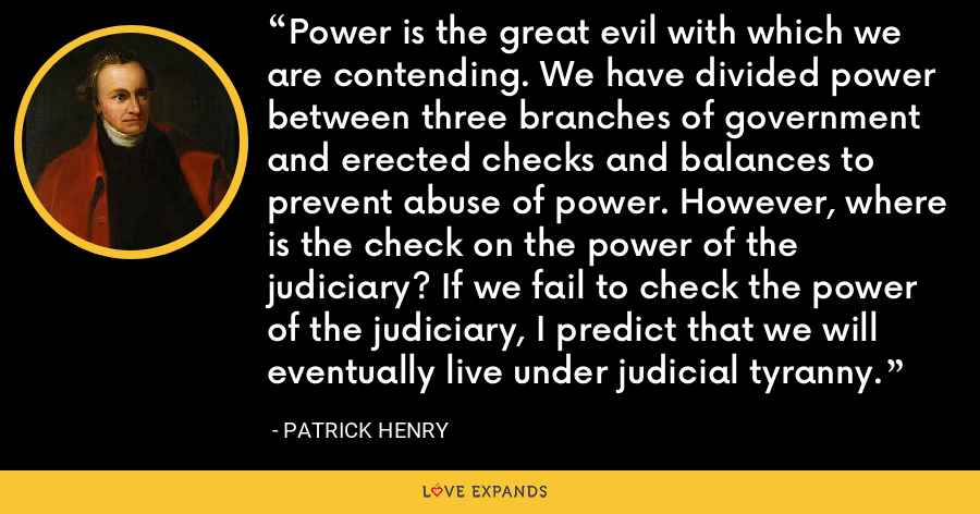 Power is the great evil with which we are contending. We have divided power between three branches of government and erected checks and balances to prevent abuse of power. However, where is the check on the power of the judiciary? If we fail to check the power of the judiciary, I predict that we will eventually live under judicial tyranny. - Patrick Henry