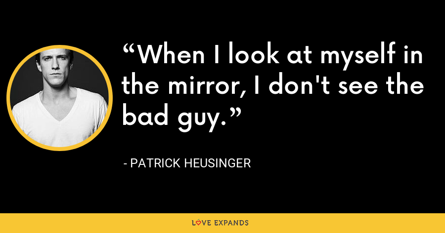 When I look at myself in the mirror, I don't see the bad guy. - Patrick Heusinger