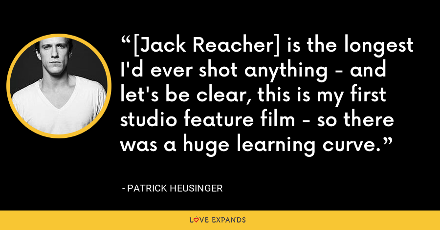 [Jack Reacher] is the longest I'd ever shot anything - and let's be clear, this is my first studio feature film - so there was a huge learning curve. - Patrick Heusinger