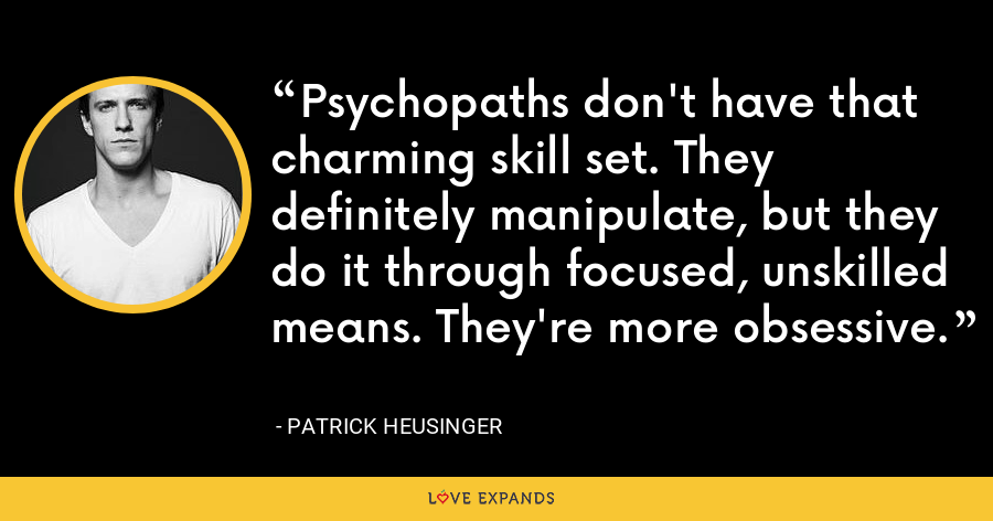 Psychopaths don't have that charming skill set. They definitely manipulate, but they do it through focused, unskilled means. They're more obsessive. - Patrick Heusinger