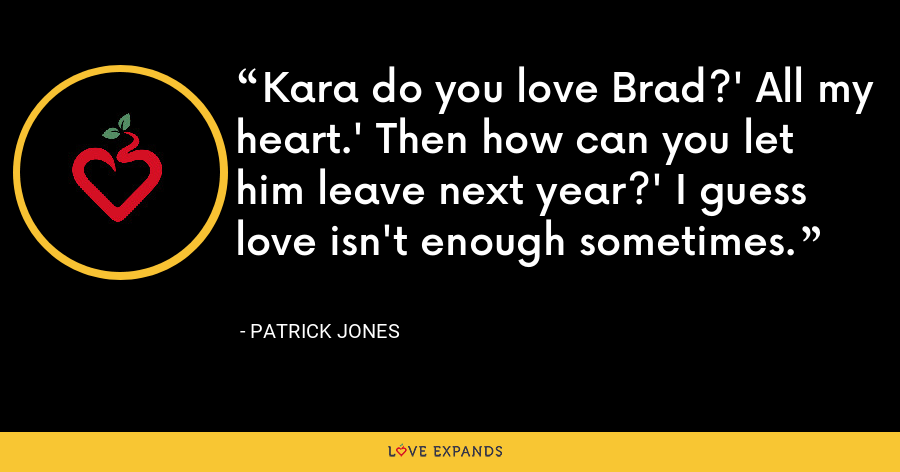 Kara do you love Brad?' All my heart.' Then how can you let him leave next year?' I guess love isn't enough sometimes. - Patrick Jones