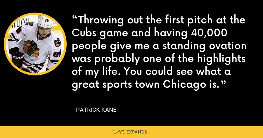 Throwing out the first pitch at the Cubs game and having 40,000 people give me a standing ovation was probably one of the highlights of my life. You could see what a great sports town Chicago is. - Patrick Kane
