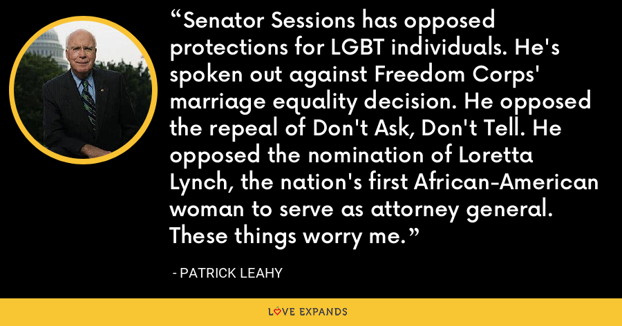 Senator Sessions has opposed protections for LGBT individuals. He's spoken out against Freedom Corps' marriage equality decision. He opposed the repeal of Don't Ask, Don't Tell. He opposed the nomination of Loretta Lynch, the nation's first African-American woman to serve as attorney general. These things worry me. - Patrick Leahy