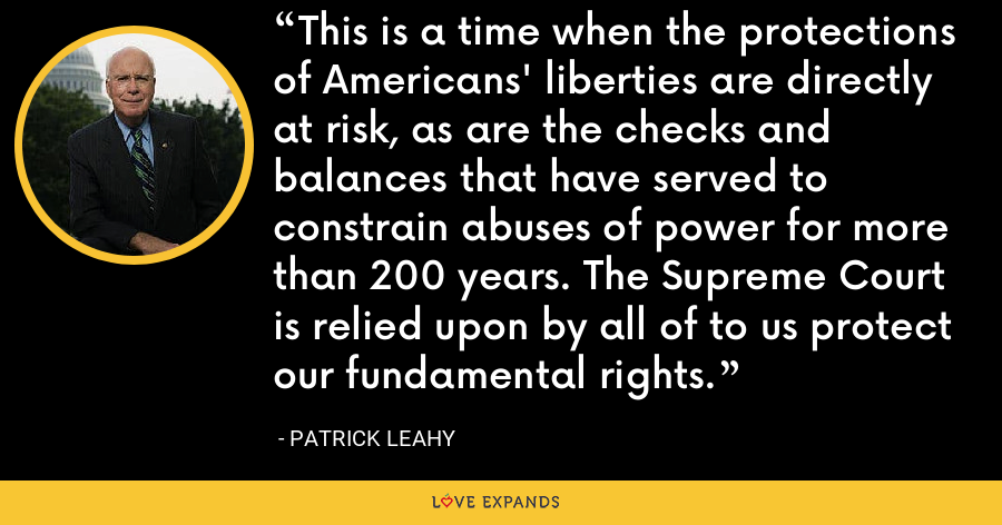 This is a time when the protections of Americans' liberties are directly at risk, as are the checks and balances that have served to constrain abuses of power for more than 200 years. The Supreme Court is relied upon by all of to us protect our fundamental rights. - Patrick Leahy