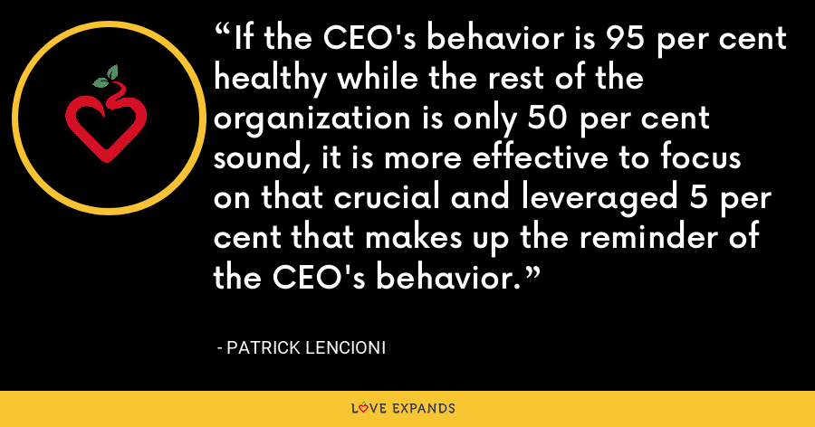 If the CEO's behavior is 95 per cent healthy while the rest of the organization is only 50 per cent sound, it is more effective to focus on that crucial and leveraged 5 per cent that makes up the reminder of the CEO's behavior. - Patrick Lencioni