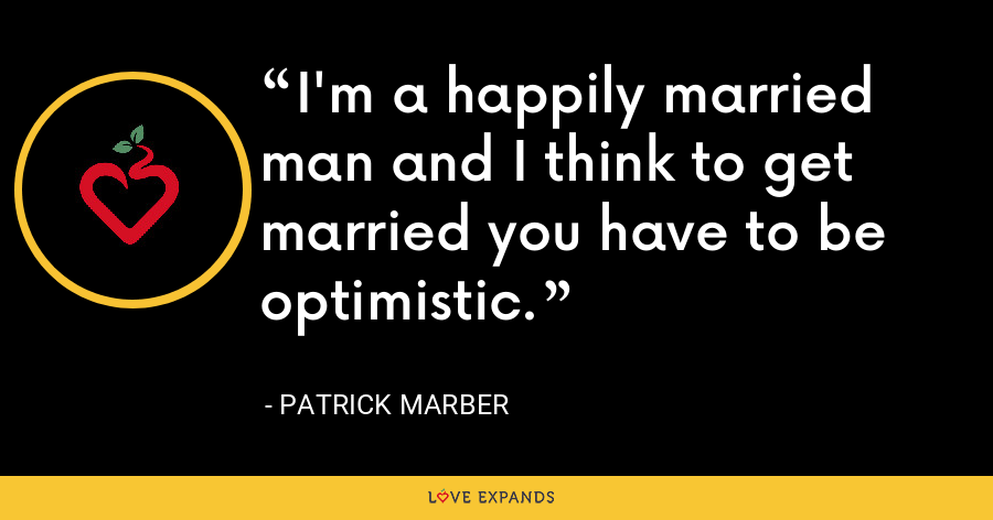 I'm a happily married man and I think to get married you have to be optimistic. - Patrick Marber