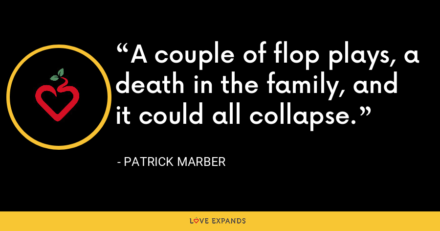 A couple of flop plays, a death in the family, and it could all collapse. - Patrick Marber