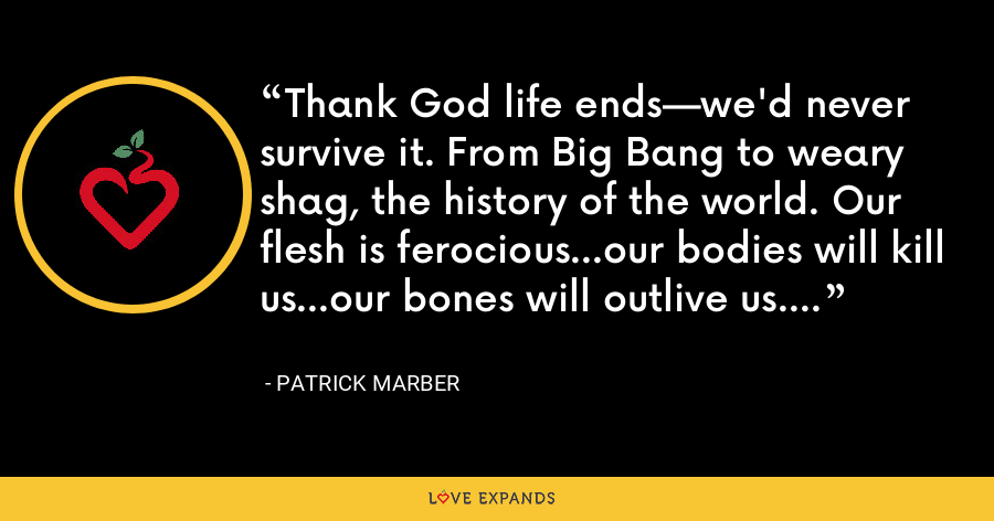 Thank God life ends—we'd never survive it. From Big Bang to weary shag, the history of the world. Our flesh is ferocious...our bodies will kill us...our bones will outlive us. - Patrick Marber