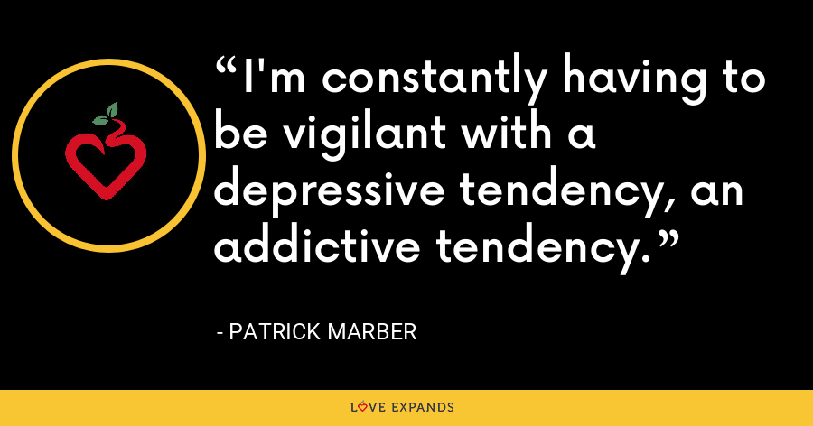 I'm constantly having to be vigilant with a depressive tendency, an addictive tendency. - Patrick Marber