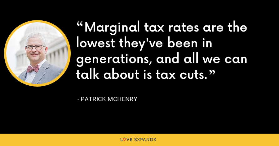 Marginal tax rates are the lowest they've been in generations, and all we can talk about is tax cuts. - Patrick McHenry