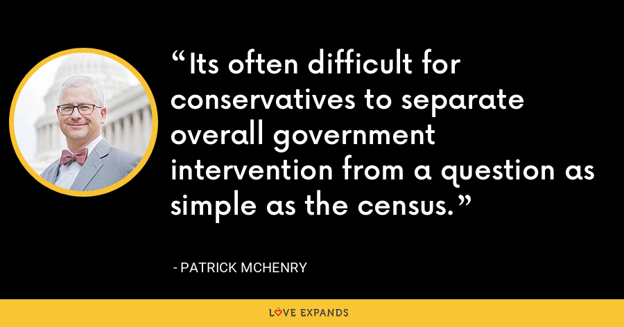 Its often difficult for conservatives to separate overall government intervention from a question as simple as the census. - Patrick McHenry