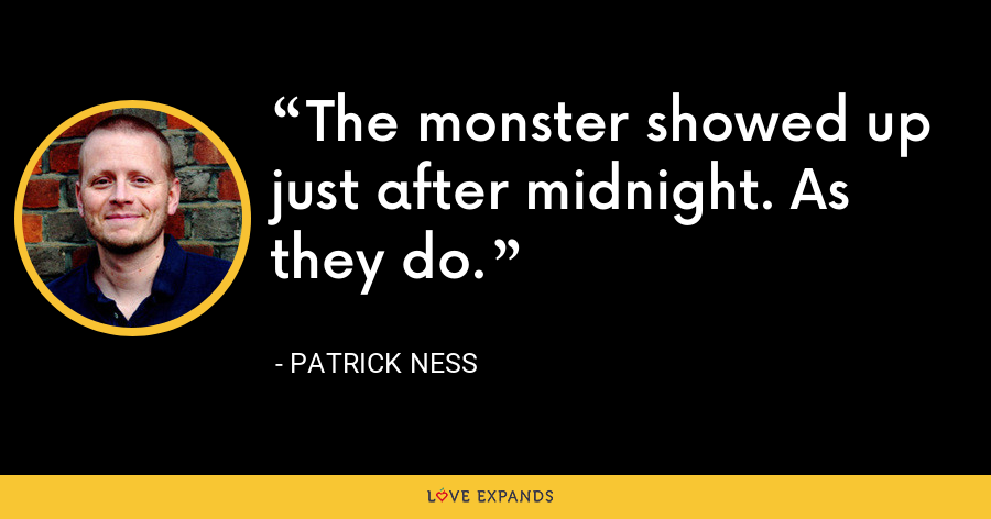 The monster showed up just after midnight. As they do. - Patrick Ness