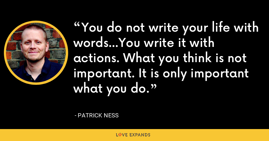 You do not write your life with words...You write it with actions. What you think is not important. It is only important what you do. - Patrick Ness