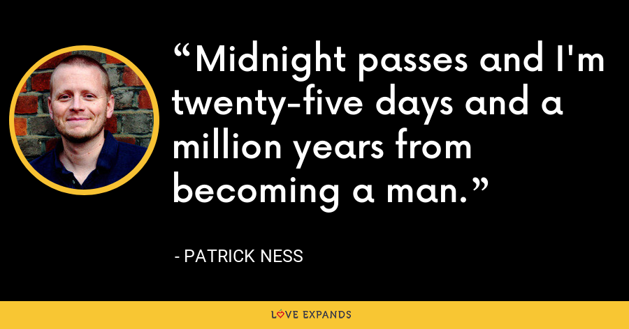 Midnight passes and I'm twenty-five days and a million years from becoming a man. - Patrick Ness