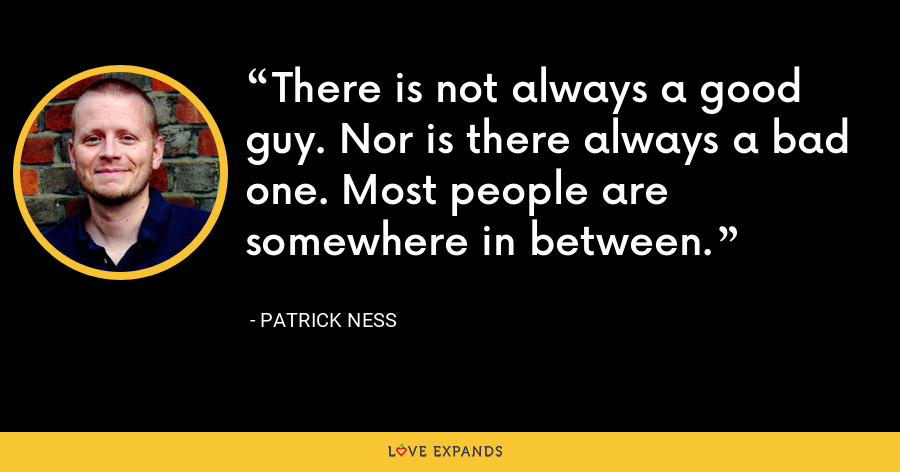 There is not always a good guy. Nor is there always a bad one. Most people are somewhere in between. - Patrick Ness