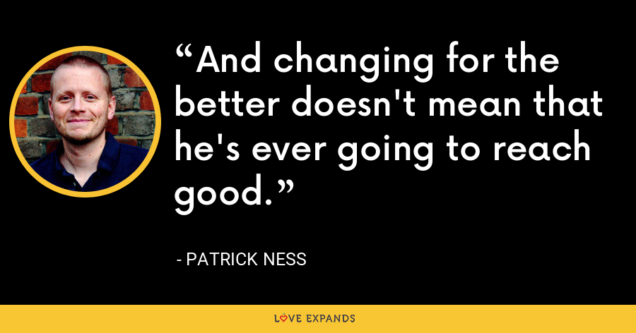 And changing for the better doesn't mean that he's ever going to reach good. - Patrick Ness