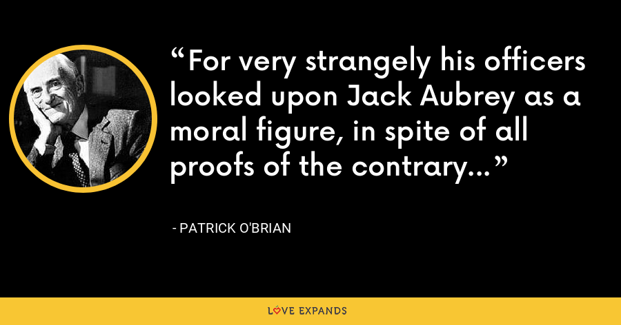 For very strangely his officers looked upon Jack Aubrey as a moral figure, in spite of all proofs of the contrary... - Patrick O'Brian
