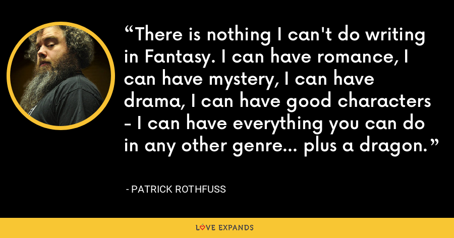 There is nothing I can't do writing in Fantasy. I can have romance, I can have mystery, I can have drama, I can have good characters - I can have everything you can do in any other genre... plus a dragon. - Patrick Rothfuss