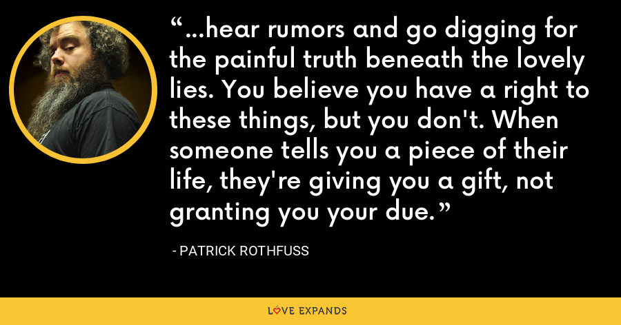 ...hear rumors and go digging for the painful truth beneath the lovely lies. You believe you have a right to these things, but you don't. When someone tells you a piece of their life, they're giving you a gift, not granting you your due. - Patrick Rothfuss