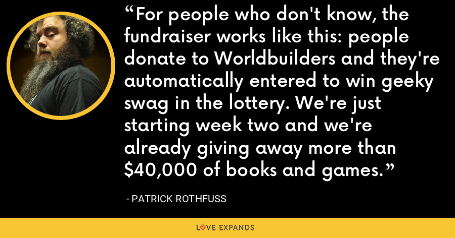 For people who don't know, the fundraiser works like this: people donate to Worldbuilders and they're automatically entered to win geeky swag in the lottery. We're just starting week two and we're already giving away more than $40,000 of books and games. - Patrick Rothfuss