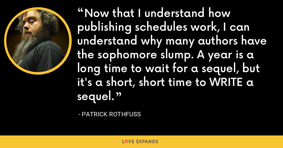 Now that I understand how publishing schedules work, I can understand why many authors have the sophomore slump. A year is a long time to wait for a sequel, but it's a short, short time to WRITE a sequel. - Patrick Rothfuss