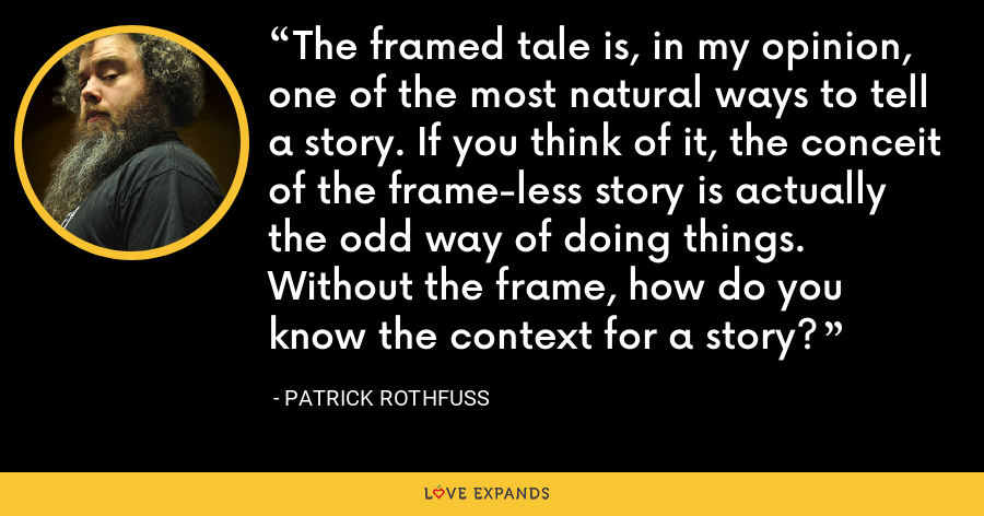 The framed tale is, in my opinion, one of the most natural ways to tell a story. If you think of it, the conceit of the frame-less story is actually the odd way of doing things. Without the frame, how do you know the context for a story? - Patrick Rothfuss