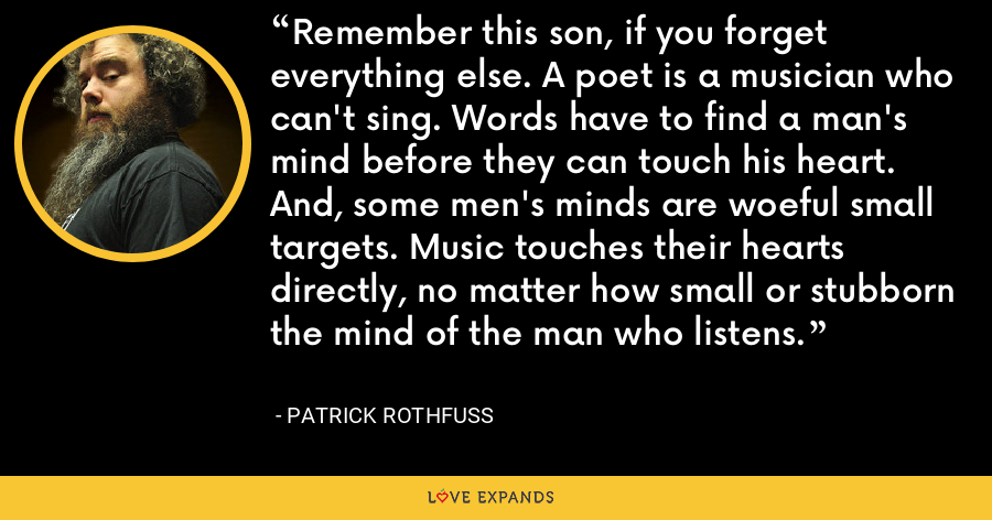 Remember this son, if you forget everything else. A poet is a musician who can't sing. Words have to find a man's mind before they can touch his heart. And, some men's minds are woeful small targets. Music touches their hearts directly, no matter how small or stubborn the mind of the man who listens. - Patrick Rothfuss