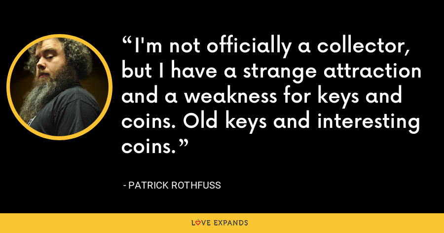 I'm not officially a collector, but I have a strange attraction and a weakness for keys and coins. Old keys and interesting coins. - Patrick Rothfuss